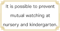 It is possible to prevent mutual watching at nursery and kindergarten.
